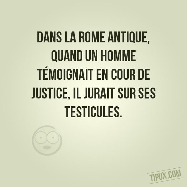 Dans la Rome antique, quand un homme témoignait en cour de justice, il jurait sur ses testicules.